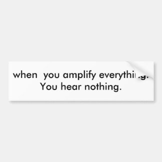 when  you amplify everything.You hear nothing. Bumper Sticker