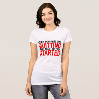 WHEN YOU FEEL LIKE QUITTING THINK ABOUT WHY YOU ST T-Shirt