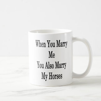 When You Marry Me You Also Marry My Horses Coffee Mug