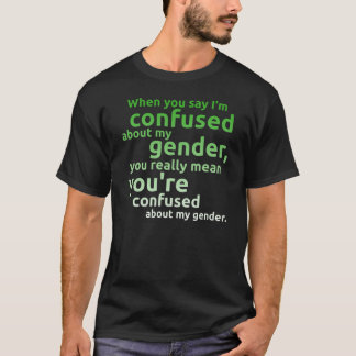 When you say I'm confused about my gender... T-Shirt