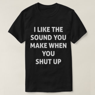 When You Shut Up Funny Tee
