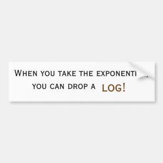 When you take the exponential, you can drop a log! bumper sticker