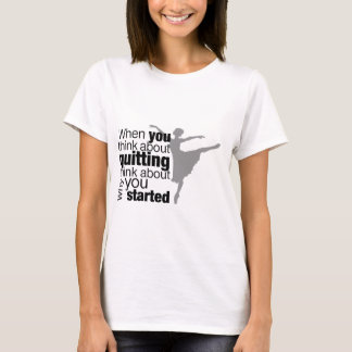 When You Think About Quitting Dance T-Shirt