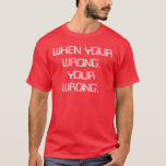When Your Wrong, Your Wrong. iv T-Shirt