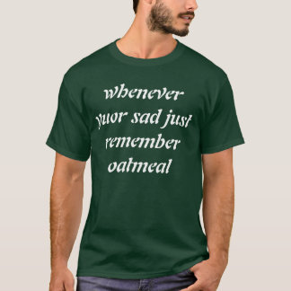 whenever yuor sad just remember oatmeal T-Shirt