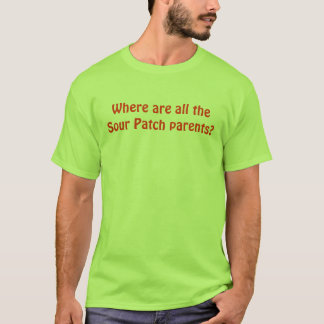 Where are all the Sour Patch parents? T-Shirt