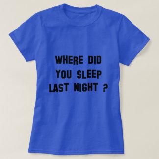 Where did you sleep last night one T-Shirt