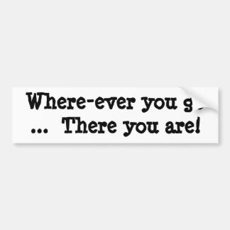 Where-ever you go  ...  There you are! Bumper Sticker