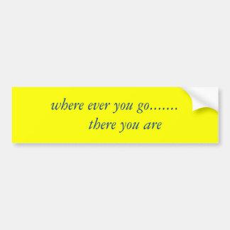 where ever you go.......     there you are bumper sticker