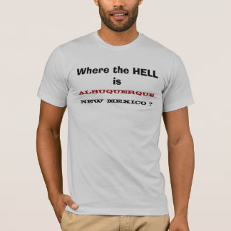 Where the HELL is , ALBUQUERQUE, NEW MEXICO ? T-Shirt