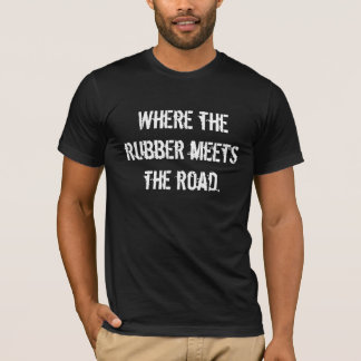 Where the rubber meets the road. T-Shirt