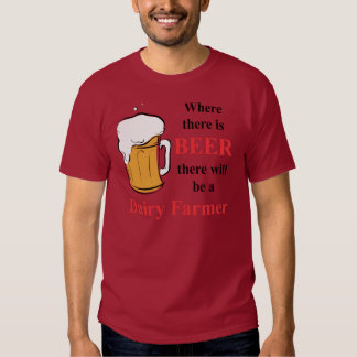 Where there is Beer - Dairy Farmer Tee Shirts