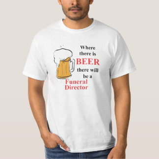 Where there is Beer - Funeral Director T-Shirt