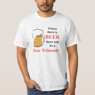 Where there is Beer - Tree Trimmer T-Shirt