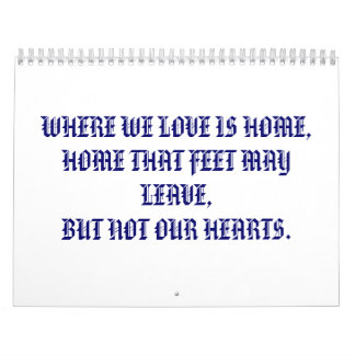 WHERE WE LOVE IS HOME,HOME THAT FEET MAY LEAVE,... CALENDARS