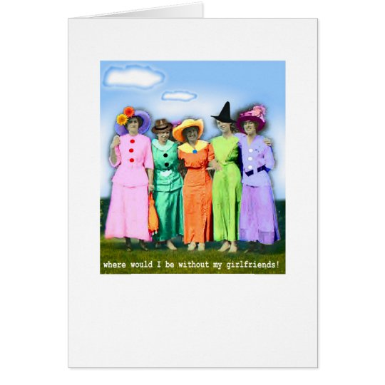 Where would I be without my girlfriends! Card