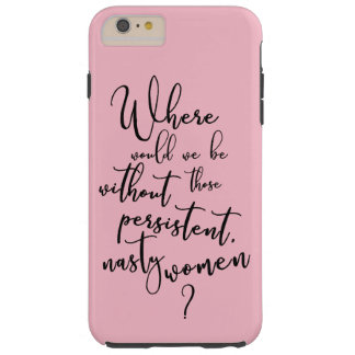 Where Would We Be Without Persistent, Nasty Women? Tough iPhone 6 Plus Case