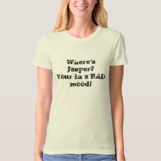 Where's Jasper?Your in a BAD mood! T-Shirt