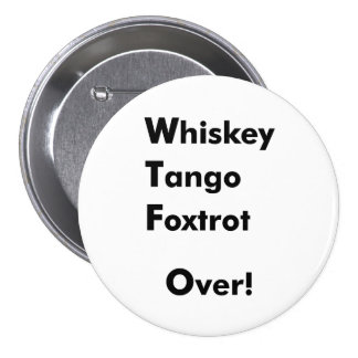 Whiskey Tango Foxtrot Over! 3 Inch Round Button