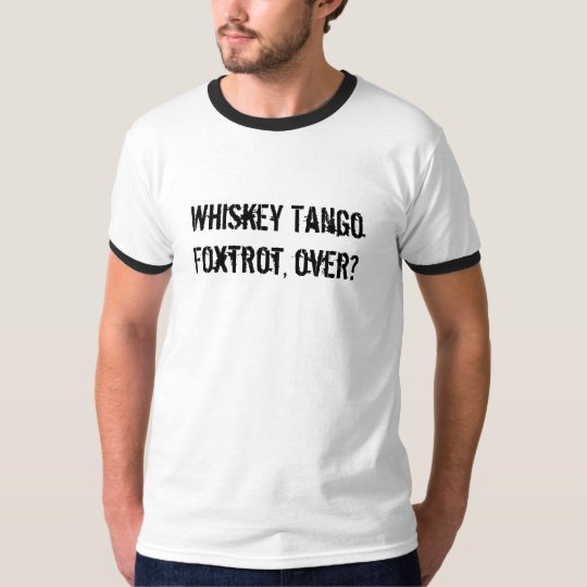 Whiskey Tango Foxtrot, over? T-Shirt