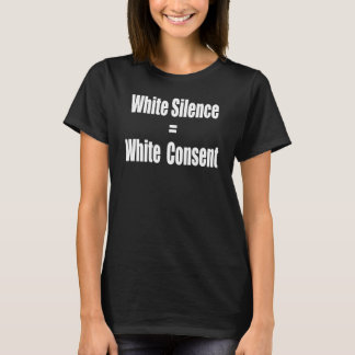 White Silence Equals White Consent T-Shirt