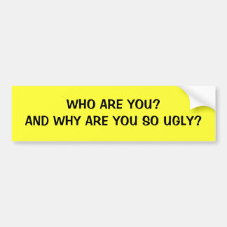 WHO ARE YOU?AND WHY ARE YOU SO UGLY? BUMPER STICKER