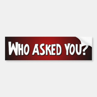 Who asked you? - Funny Bumper Sticker