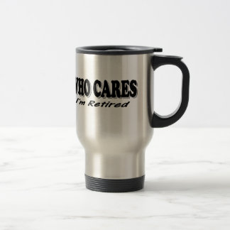 Who Cares - I'm Retired Stainless Steel Travel Mug