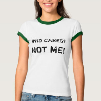 WHO CARES?, NOT ME! T-Shirt