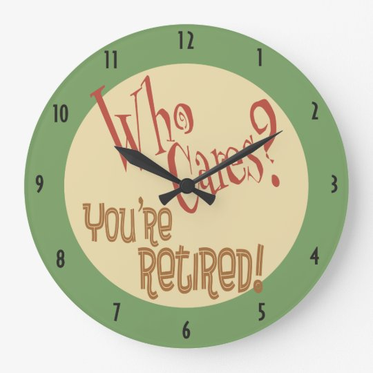 Who Cares? You're Retired! funny retirement Wallclock
