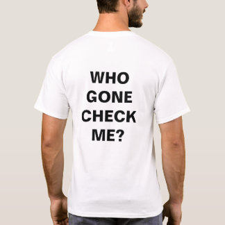 """WHO GONE CHECK"" T-SHIRT #1"