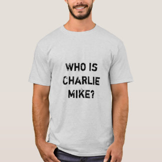 Who is Charlie Mike? T-Shirt