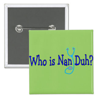 Who is Nan Duh?  Funny Nursing Student Gifts Pin