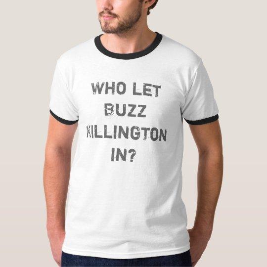 Who let Buzz Killington in? T-Shirt