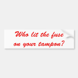 Who Lit The Fuse on Your Tampon Bumper Sticker