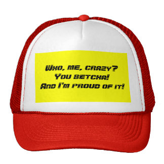 Who, me, crazy?You betcha!And I'm proud of it! Trucker Hats
