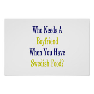 Who Needs A Boyfriend when You Have Swedish Food . Poster