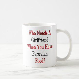 Who Needs A Girlfriend When You Have Peruvian Food Coffee Mug