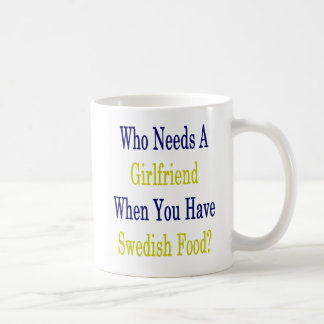 Who Needs A Girlfriend When You Have Swedish Food Coffee Mug