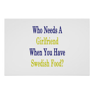 Who Needs A Girlfriend When You Have Swedish Food Poster