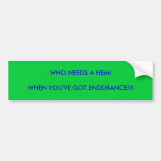 WHO NEEDS A HEMI, WHEN YOU'VE GOT ENDURANCE!!! BUMPER STICKER