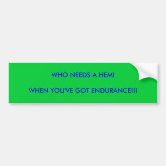 WHO NEEDS A HEMI, WHEN YOU'VE GOT ENDURANCE!!! BUMPER STICKER