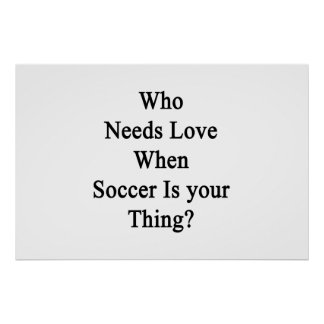 Who Needs Love Whe Soccer Is Your Thing Poster