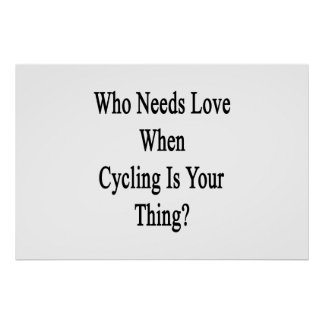 Who Needs Love When Cycling Is Your Thing Poster