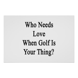 Who Needs Love When Golf Is Your Thing Poster