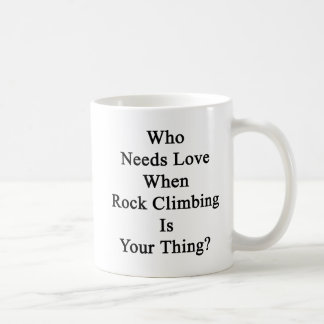 Who Needs Love When Rock Climbing Is Your Thing Coffee Mug