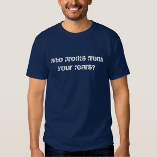 Who profits from your fears? tshirt