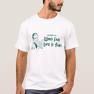 Who Said Life Is Fair? (Dadism #186) T-Shirt