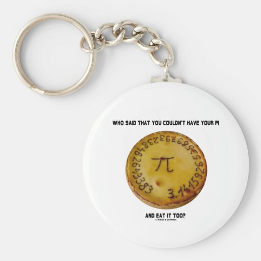 Who Said That You Couldn't Have Your Pi Eat It Too Keychain