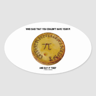 Who Said That You Couldn't Have Your Pi Eat It Too Oval Sticker